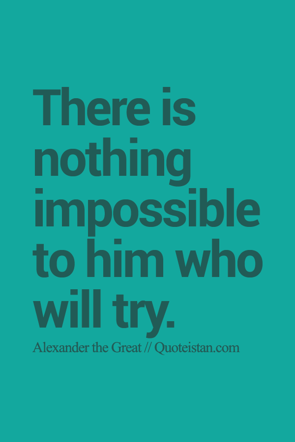 There is nothing impossible to him who will try. Create
