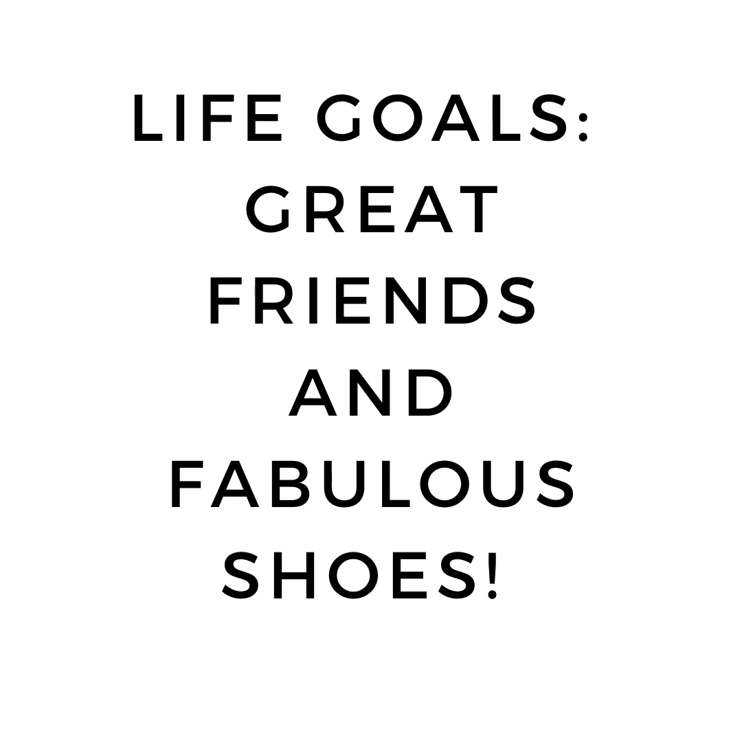 Life Goals: Great Friends & Fabulous Shoes