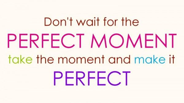 Life Quotes: Donu0027t Wait For The Perfect Moment  Life Best Quotes