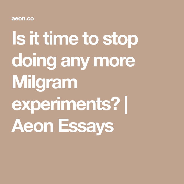 is it time to stop doing any more milgram experiments aeon  is it time to stop doing any more milgram experiments aeon essays