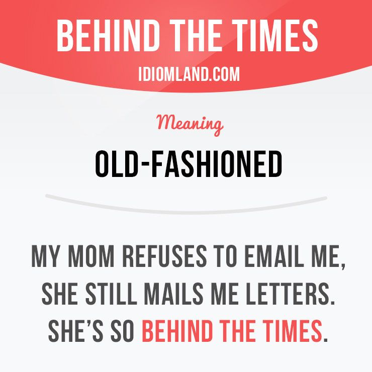 """Behind the times"""" means """"old-fashioned""""  Example: My mom refuses to"""