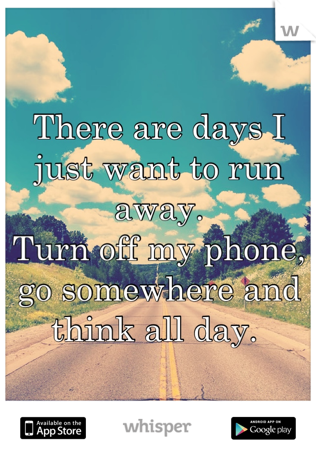 Running Away Quotes There Are Days I Just Want To Run Awayturn Off My Phone Go