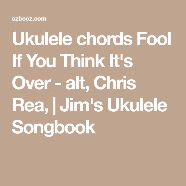 Ukulele Chords Fool If You Think Its Over Alt Chris Rea Jims