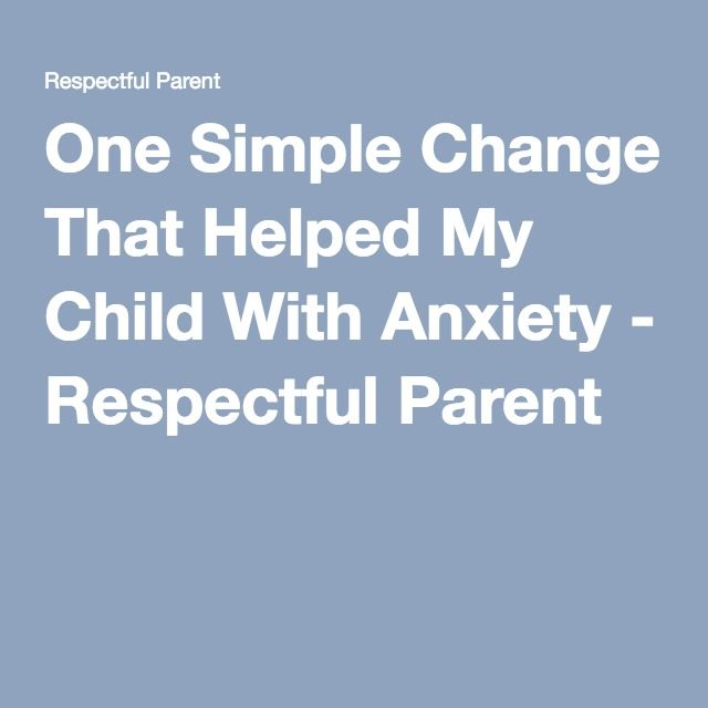One Simple Change That Helped My Child With Anxiety - Respectful Parent