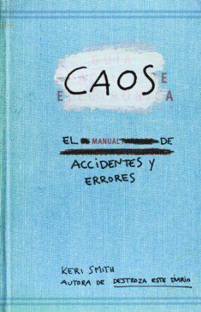 Caos : el manual de accidentes y errores / [Keri Smith ; traducción de Montserrat Asensio Fernández] http://encore.fama.us.es/iii/encore/record/C__Rb2547602?lang=spi