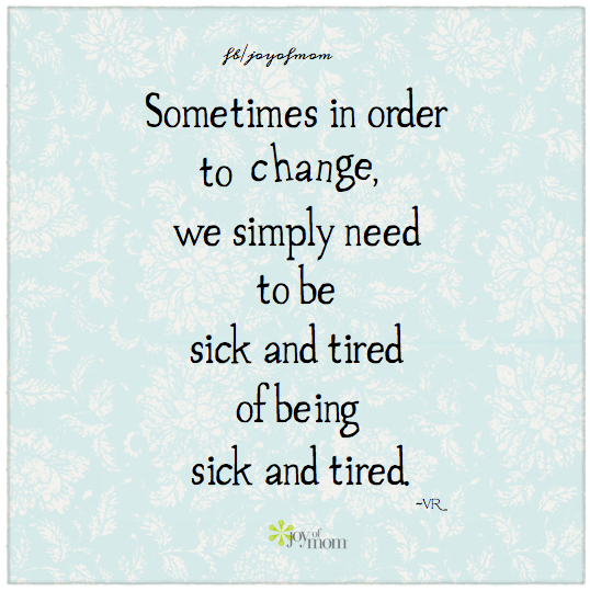 Sometimes In Order To Change We Simply Need To Be Sick And Tired Of