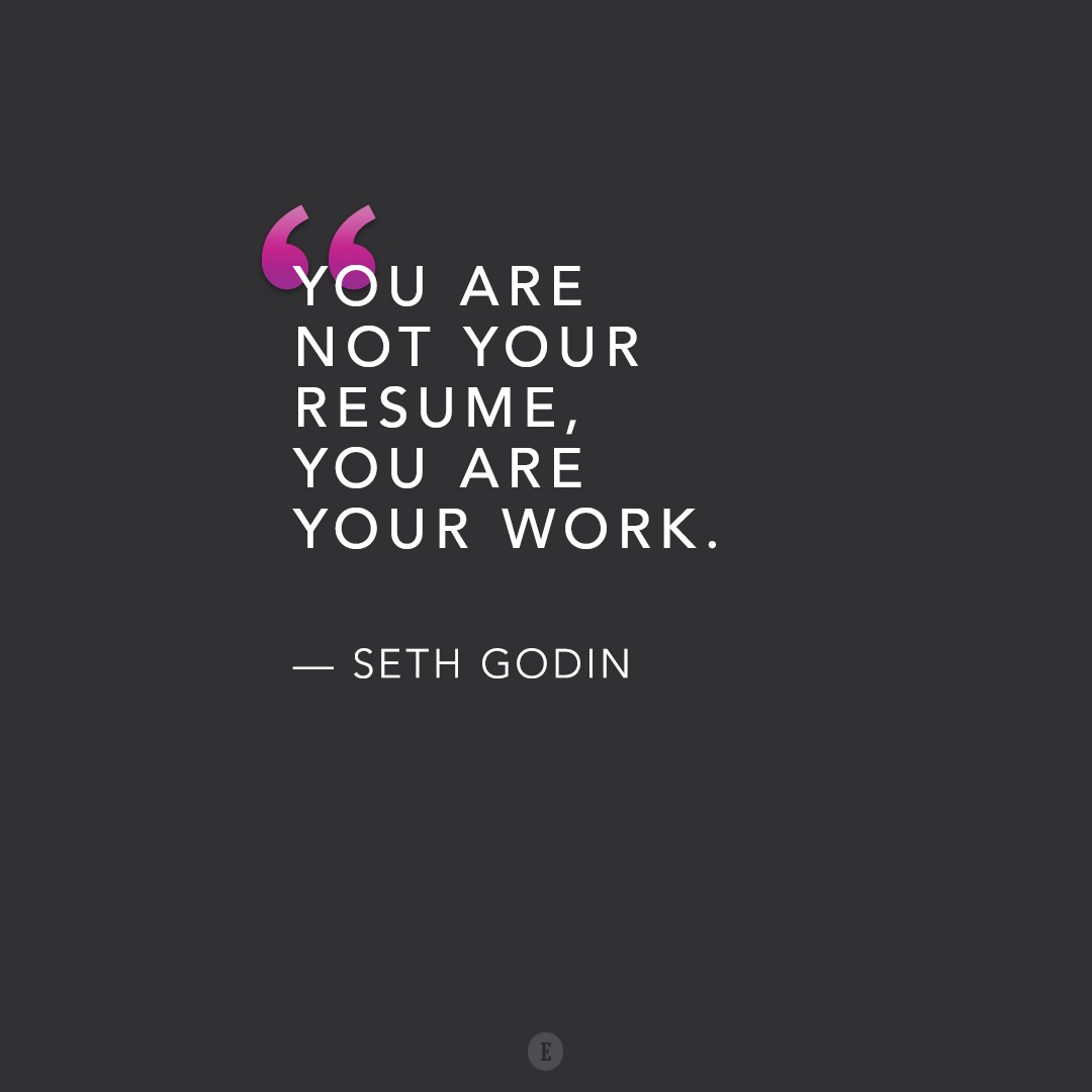 You are not your resume, you are your work.\
