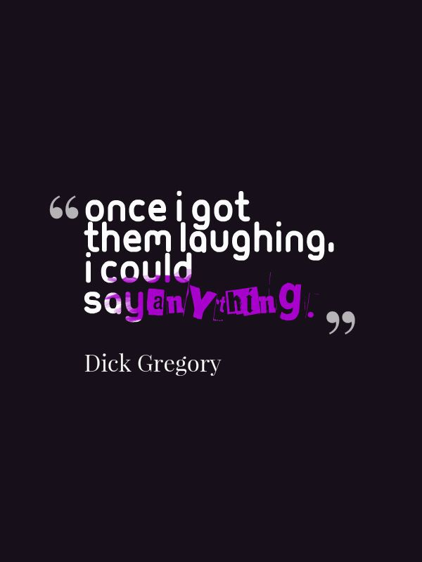 """""""Once I got them laughing, I could say anything."""" Dick Gregory"""