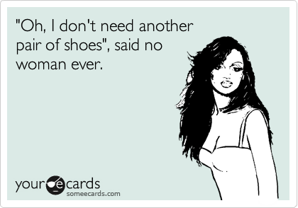 'Oh, I don't need another pair of shoes', said no woman ever.