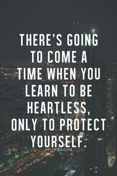 There's going to come a time when you learn to be heartless only