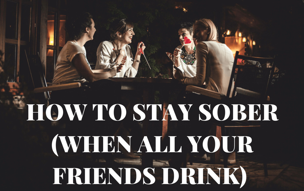How To Stay Sober When All Your Friends Drink Getting Sober Sober Life Friends Drinks