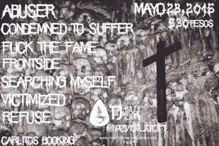 HOY sabado 28 de mayo 2016 / Carlitos Booking presenta  HARD CORE IS NOW ! Con buenas bandas / Condemned To Suffer (SD CA)/FRONTSIDE (SD CA) / REFUSE (SD ESCONDIDO) Victimized (SD CA) / Searching Myself (MEXICALI) / ABUSER (ROSARITO) / FUCK THE FAME (TIJUANA) en Tj Art & Rock@You Revolution 3er piso frente al copeo /  8:3O PM  / 18 ID / Cover $ 30 PESOS