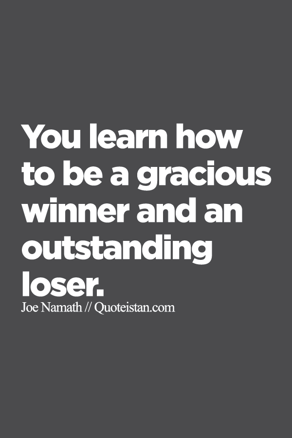 You Learn How To Be A Gracious Winner And An Outstanding Loser Loser Quotes Winner Quotes Inspirational Words