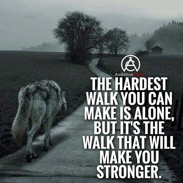 The Hardest Walk You Can Make Is Alone But Its The Walk That Will
