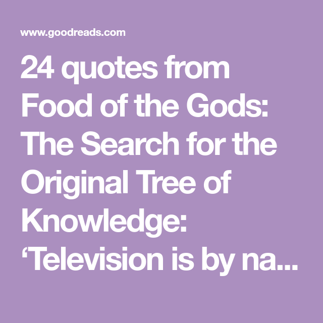 24 Quotes From Food Of The Gods The Search For The Original Tree Of Knowledge Television Is By Nature The Dominator Drug P Quotes About God Quotes Knowledge