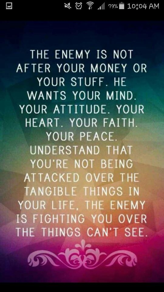 """""""The enemy is not after your money or your stuff. He wants your mind. Your attitude. Your heart. Your faith. Your peace. Understand that you're not being attacked over the tangible things in your life, the enemy is fighting you over things [you] can't see."""""""