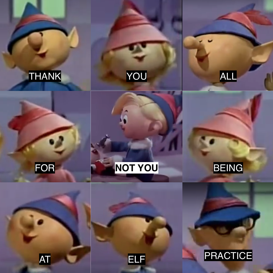 Thank you all for NOT YOU being at elf practice Funny