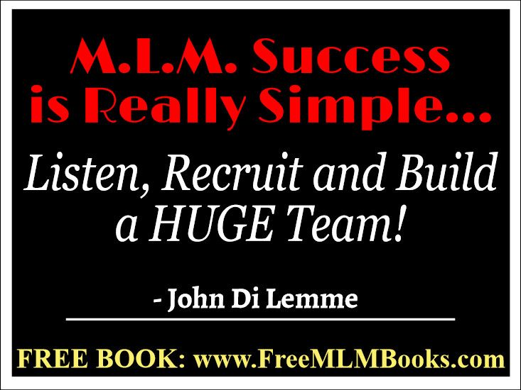 """""""M.L.M. Success is Real Simple.... Listen, Recruit and Build a HUGE Team!"""" - John Di Lemme. Grab a hold of the FREE book this wisdom comes from... Visit http://freemlmbooks.com/ #johndilemme #mlm #marketing #business"""