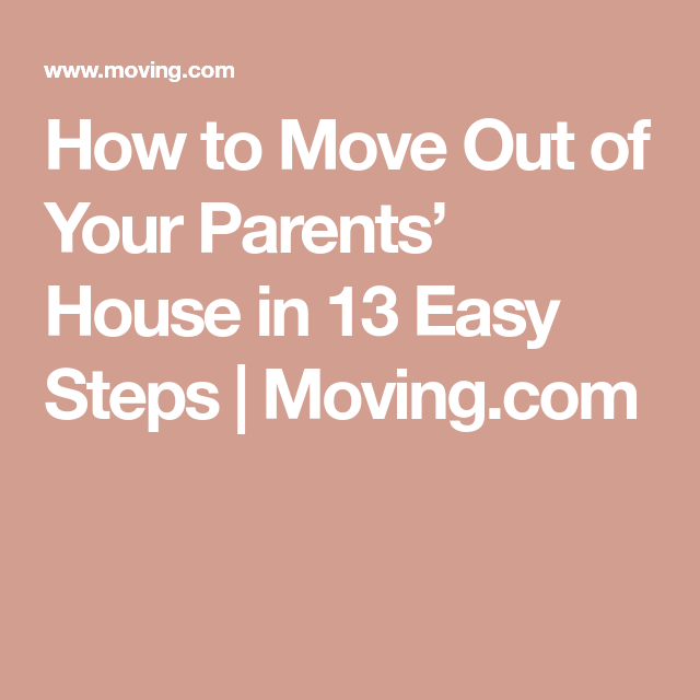 How To Move Out Of Your Parents House In 13 Easy Steps Moving Com Moving Out Moving Easy Step