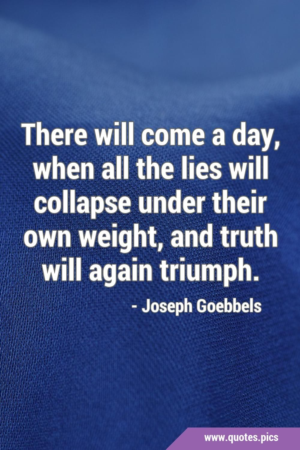 There will come a day, when all the lies will collapse under their own weight, and truth will again triumph.