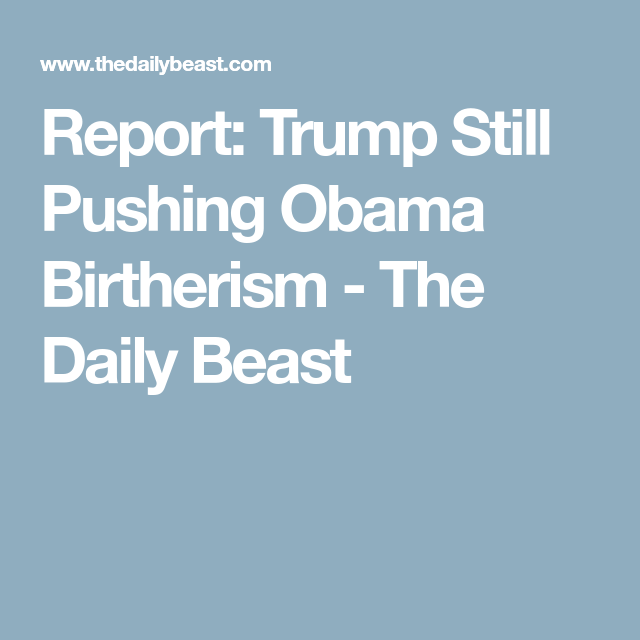 Report: Trump Still Pushing Obama Birtherism - The Daily Beast ...