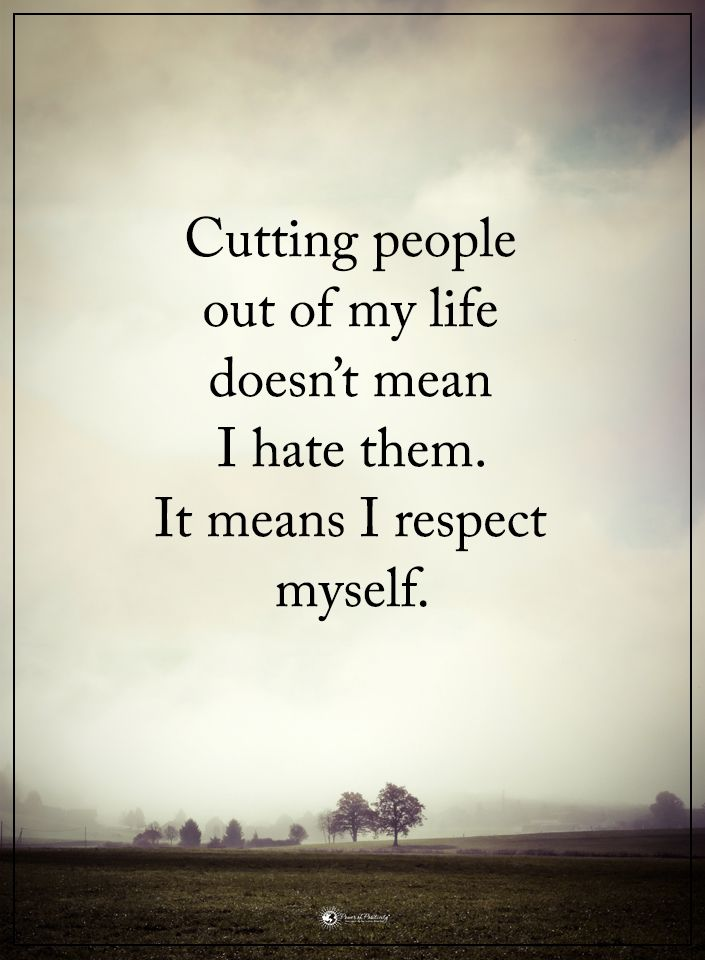Cutting People Out Of My Life Doesnt Mean I Hate Them It Means I