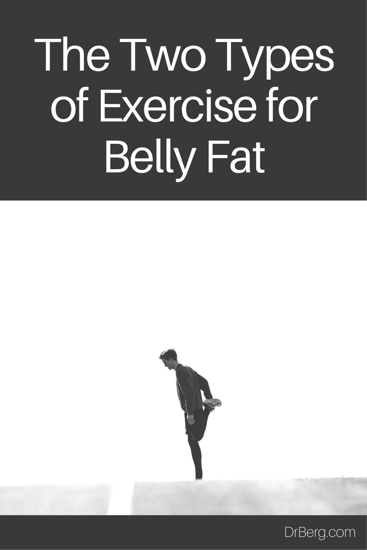 The two types of exercise for belly fat.  https://www.drberg.com/blog/fitness/the-2-types-of-exercise-for-belly-fat