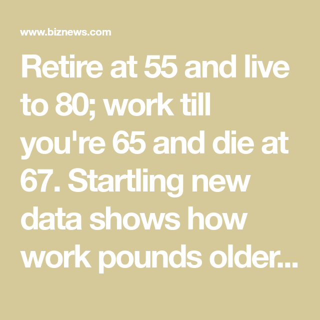 Retire At 55 And Live To 80 Work Till You Re 65 And Die At 67 Startling New Data Shows How Work Pounds O Retirement Retirement Strategies Retirement Benefits