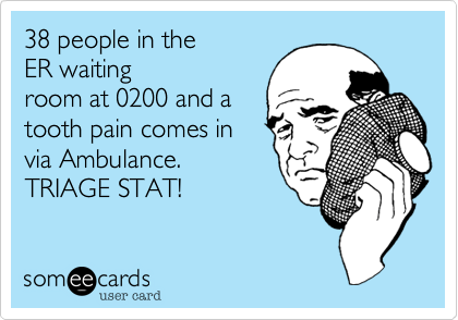 38 people in the ER waiting room at 0200 and a tooth pain comes in ...