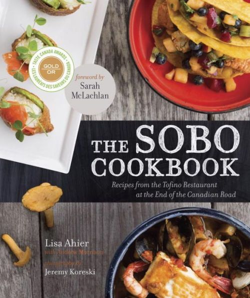 The Sobo Cookbook Recipes From The Tofino Restaurant At The End Of