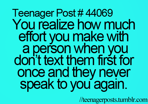 Teenager Post #44069 ~ You realize how much effort you make with a person when you don't text them first for once and they never speak to you again. ☮