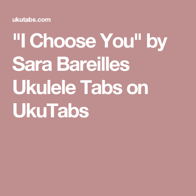 I Choose You By Sara Bareilles Ukulele Tabs On Ukutabs Ukulele