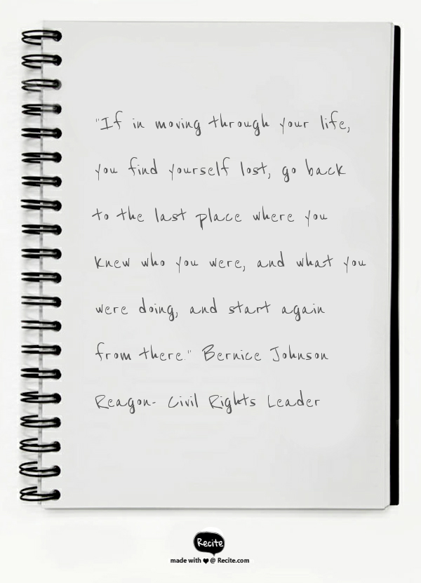 """""""If in moving through your life, you find yourself lost, go back to the last place where you knew who you were, and what you were doing, and start again from there.""""  Bernice Johnson Reagon-  Civil Rights Leader - Quote From Recite.com #RECITE #QUOTE"""