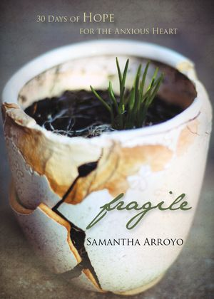 Fragile: 30 Days of Hope for the Anxious Heart  In this 30-day devotional, Samantha Arroyo guides readers through their anxious valleys by reflecting on her own—and uncovers the hope found in God's Word.