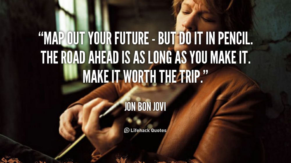 map out your future but do it in pencil the road ahead is as long as you make it make it worth the trip jon bon jovi at lifehack quotes