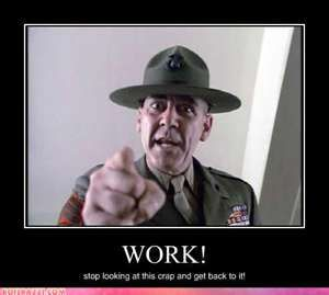 """""""Work! Stop looking at this crap and get back to it!"""" - R. Lee Ermey (USMC - RET)"""