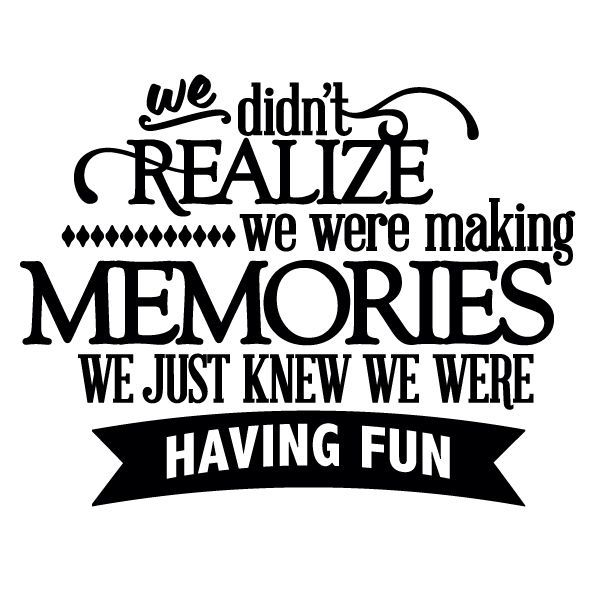 Quotes About Family Fun: We Didn't Realize We Were Making Memories, We Just Knew We