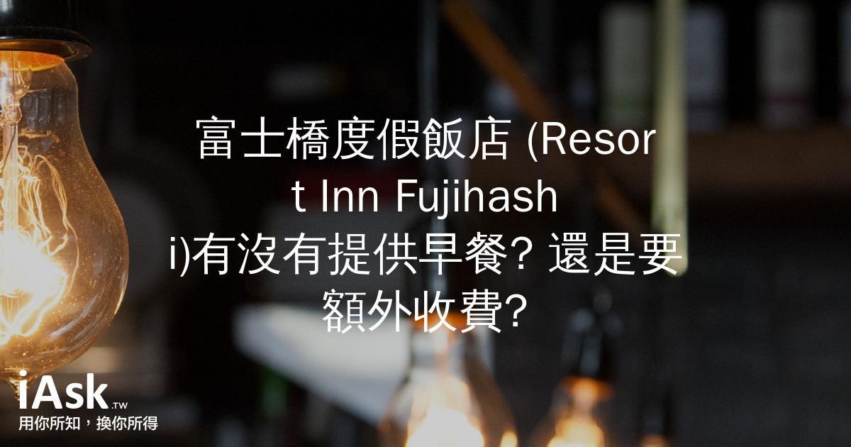 富士橋度假飯店 (Resort Inn Fujihashi)有沒有提供早餐? 還是要額外收費? by iAsk.tw