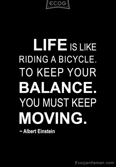 Keep Moving Quotes Famous Quotes by albert einstein |  TO KEEP YOUR BALANCE YOU  Keep Moving Quotes