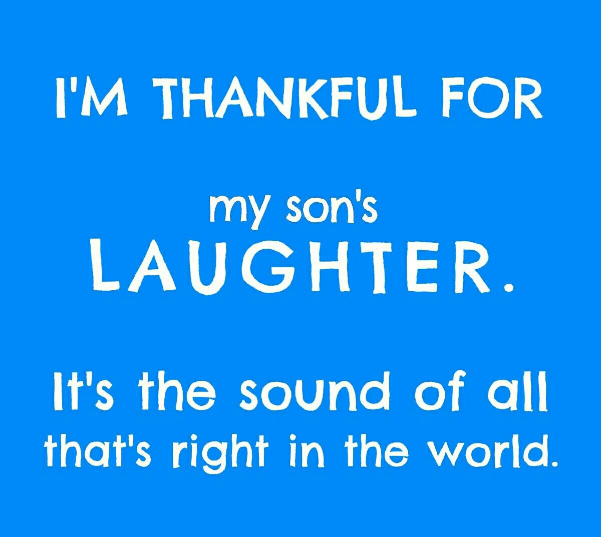 I m thankful for both my son s laughter Love My Son QuotesI