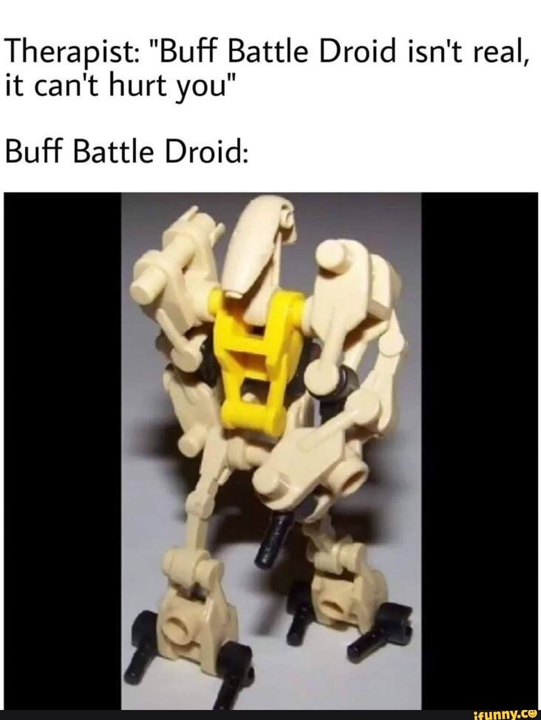 Therapist Buff Battle Droid Isn T Real It Can T Hurt You Buf F Battle Droid Ifunny Funny Star Wars Memes Lego Memes Star Wars Humor