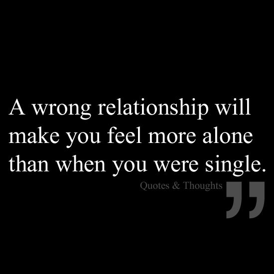 A Wrong Relationship Will Make You Feel More Alone Than