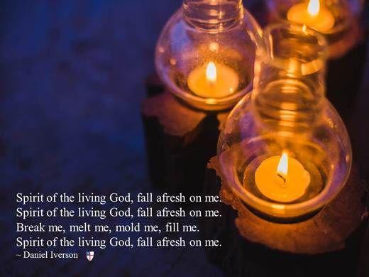 Spirit of the living God, fall afresh on me. Spirit of the living God, fall afresh on me. Break me, melt me, mold me, fill me. Spirit of the living God, fall afresh on me. ~ Daniel Iverson