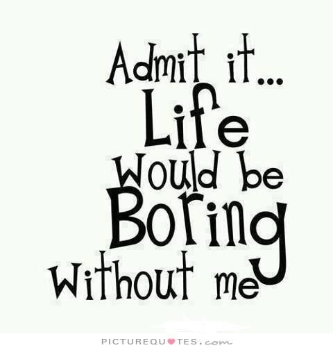 Boring Wives Quites: Admit It, Life Would Be Boring Without Me. Picture Quotes