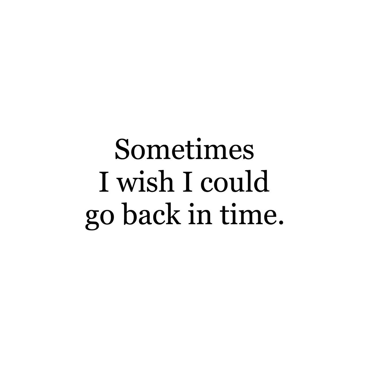 Sometimes I Wish I Could Go Back In Time Quote Quotes