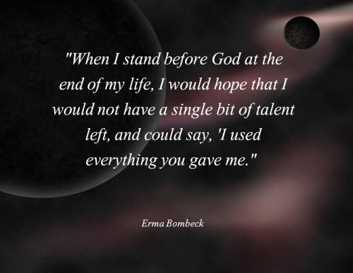 When I Stand Before God At The End Of My Life I Would Hope That I Would Not Have A Single Bit Of Talent Left An Erma Bombeck Quotes Ending Quotes