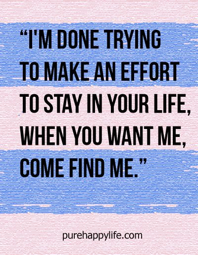 Love Quote I M Done Trying To Make An Effort To Stay In Your Life Done Trying Quotes Done Quotes Im Done Quotes