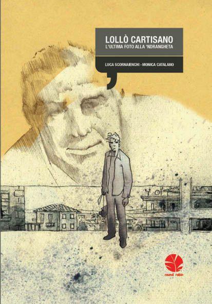 Lolló Cartisano-L'ultima fot alla 'ndrangheta  scritto da Luca Scornaienchi   disegni di Monica Catalano   http://www.roundrobineditrice.it/rred/catalogo.aspx