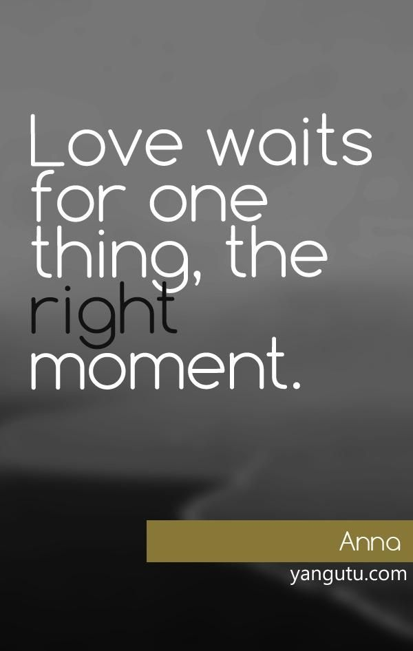 Beautiful Love Waits For One Thing, The Right ,oment, ~ Anna U003c3 Love