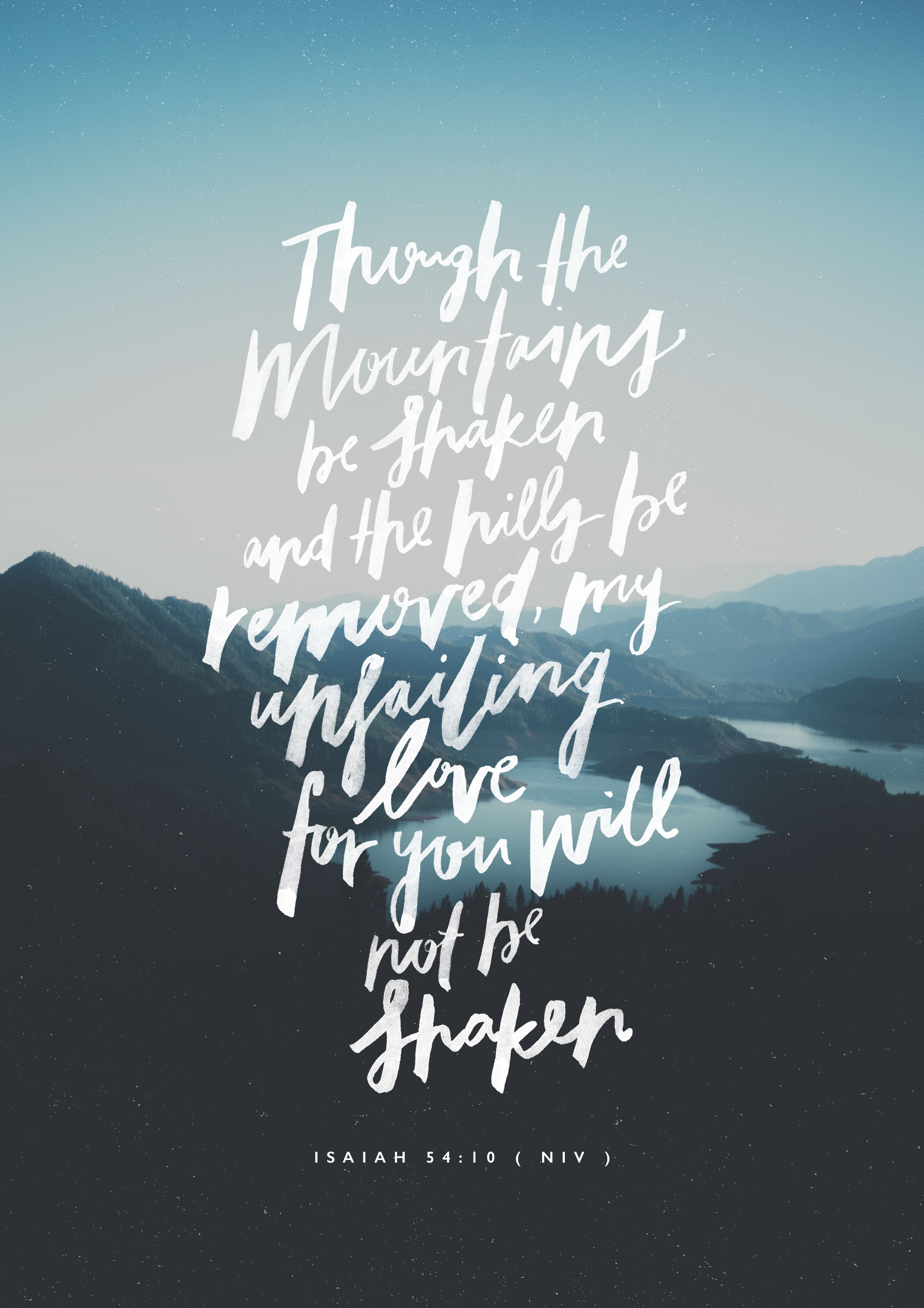 Though the mountains be shaken and the hills be removed yet my unfailing love for you will not be shaken nor my covenant of peace be removed says the